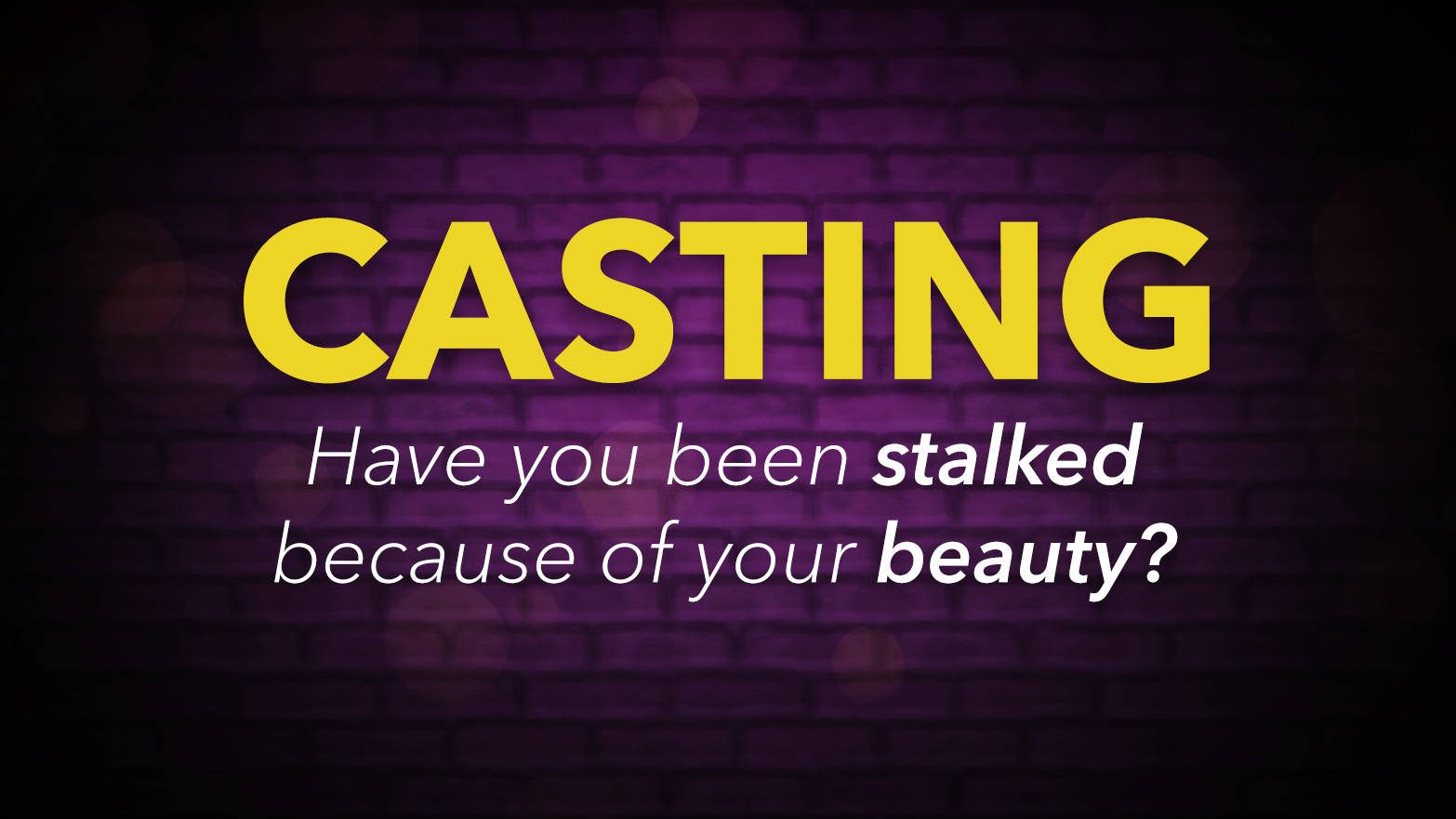 Casting: Have you been stalked because of your beauty?